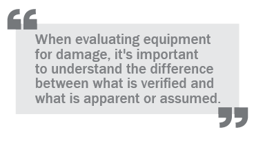 """When evaluating equipment for damage, it's important to understand the difference between what is verified and what is apparent of assumed."""